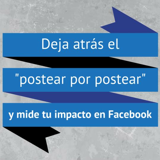 """Deja atrás el """"postear por postear"""" y mide tu impacto en Facebook."""